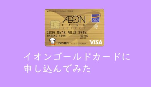 ほとんど利用していないイオンカードなのにゴールドカードへ招待されたので申し込んでみた件